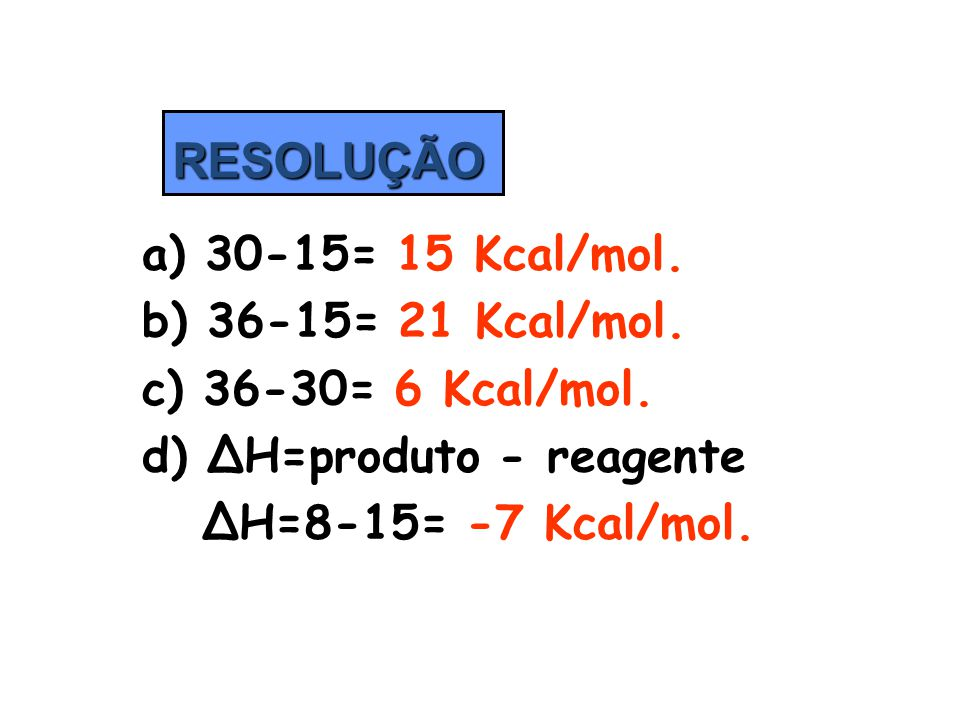 d) ΔH=produto - reagente ΔH=8-15= -7 Kcal/mol.