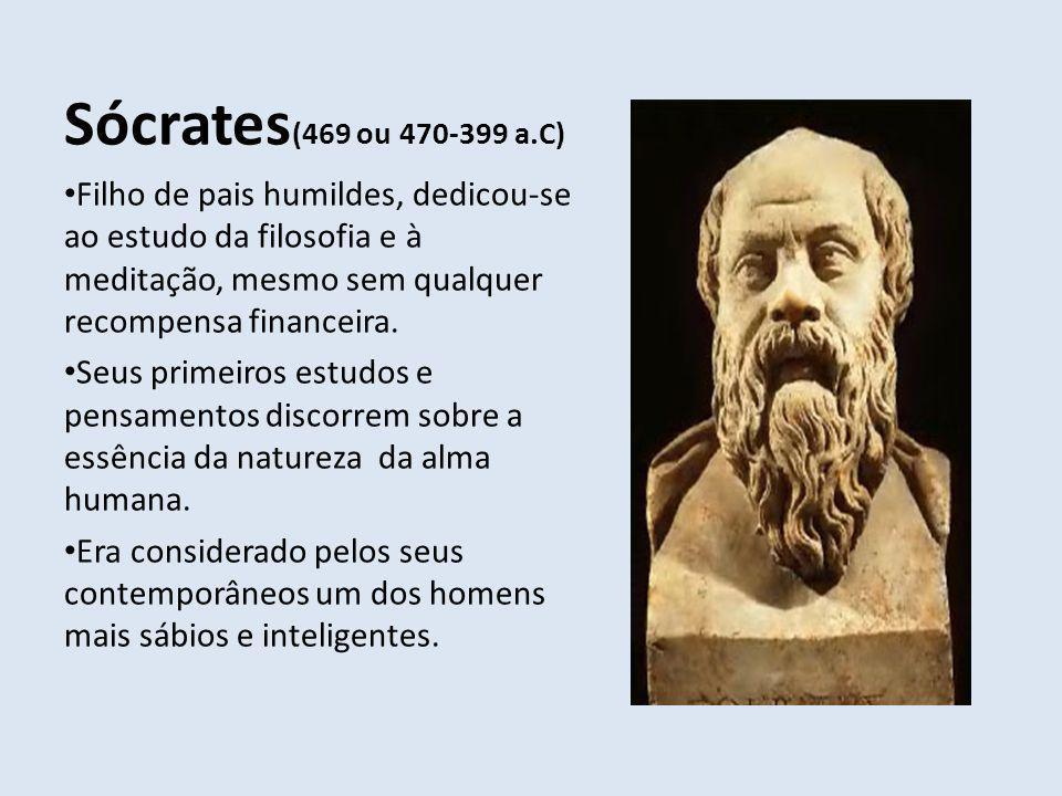 Sócrates(469 ou 470-399 a.C) Filho de pais humildes, dedicou-se ao estudo da filosofia e à meditação, mesmo sem qualquer recompensa financeira.