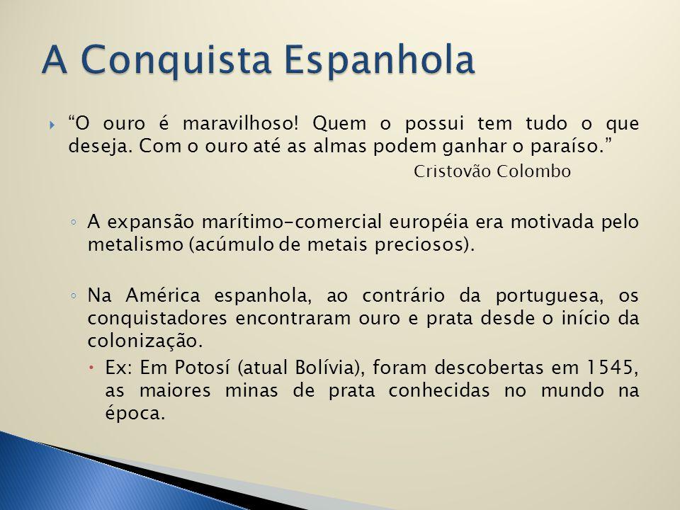 A Conquista Espanhola O ouro é maravilhoso! Quem o possui tem tudo o que deseja. Com o ouro até as almas podem ganhar o paraíso.