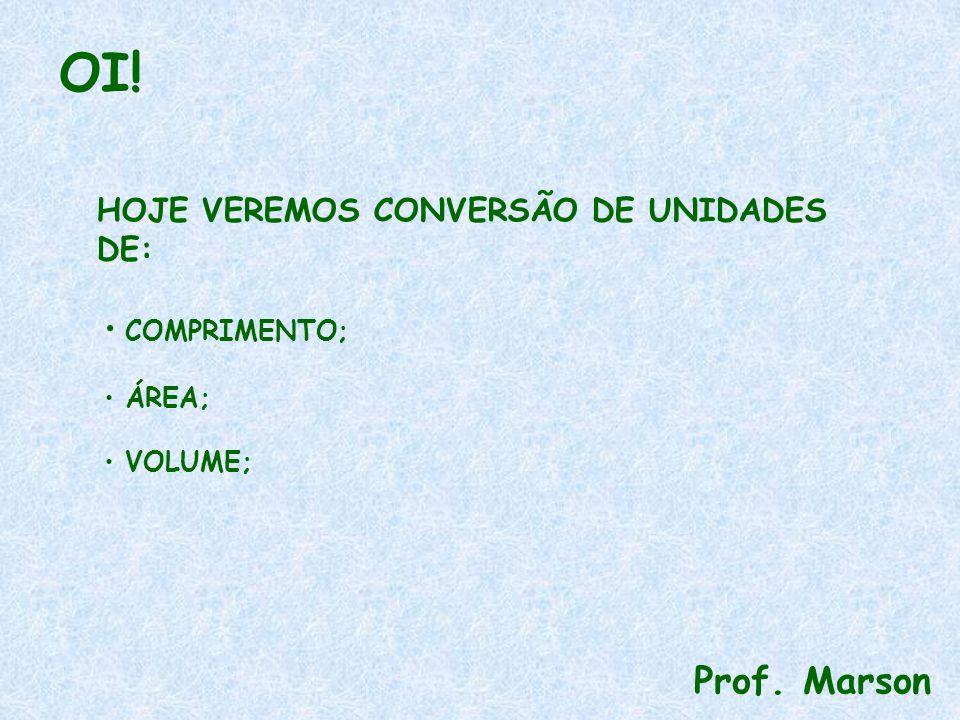 OI! Prof. Marson HOJE VEREMOS CONVERSÃO DE UNIDADES DE: COMPRIMENTO;
