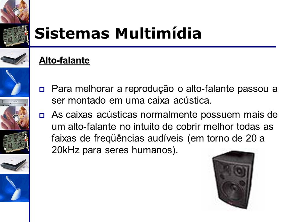 Sistemas Multimídia Alto-falante. Para melhorar a reprodução o alto-falante passou a ser montado em uma caixa acústica.
