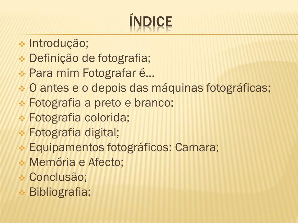 ÍNDICE Introdução; Definição de fotografia; Para mim Fotografar é…