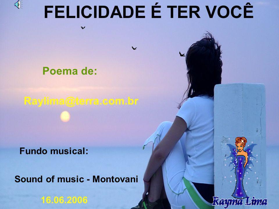 FELICIDADE É TER VOCÊ Poema de: Raylima@terra.com.br Fundo musical: