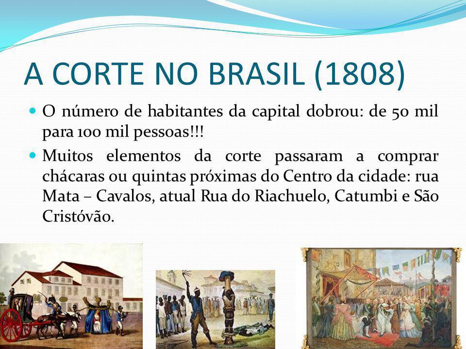 A CORTE NO BRASIL (1808) O número de habitantes da capital dobrou: de 50 mil para 100 mil pessoas!!!