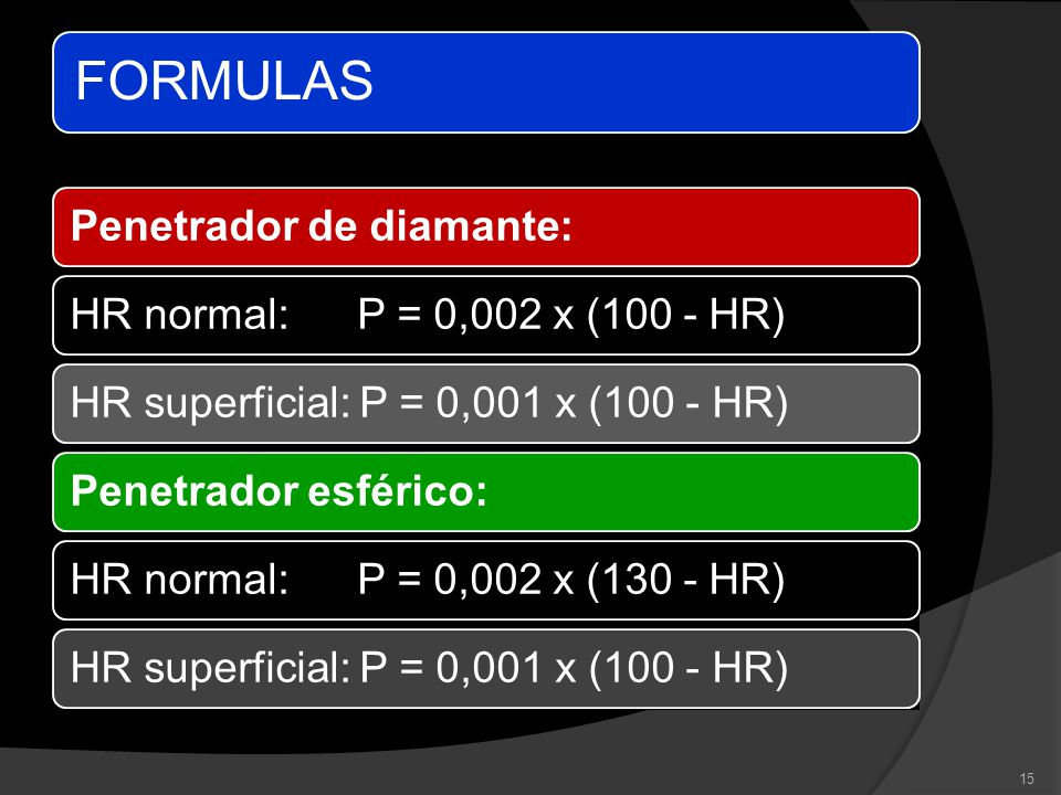 FORMULAS Penetrador de diamante: HR normal: P = 0,002 x (100 - HR) HR superficial: P = 0,001 x (100 - HR)