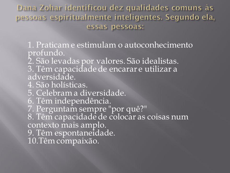 Dana Zohar identificou dez qualidades comuns às pessoas espiritualmente inteligentes. Segundo ela, essas pessoas: