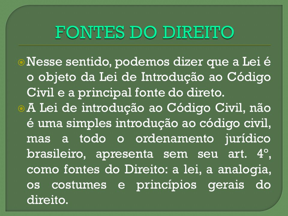 FONTES DO DIREITO Nesse sentido, podemos dizer que a Lei é o objeto da Lei de Introdução ao Código Civil e a principal fonte do direto.