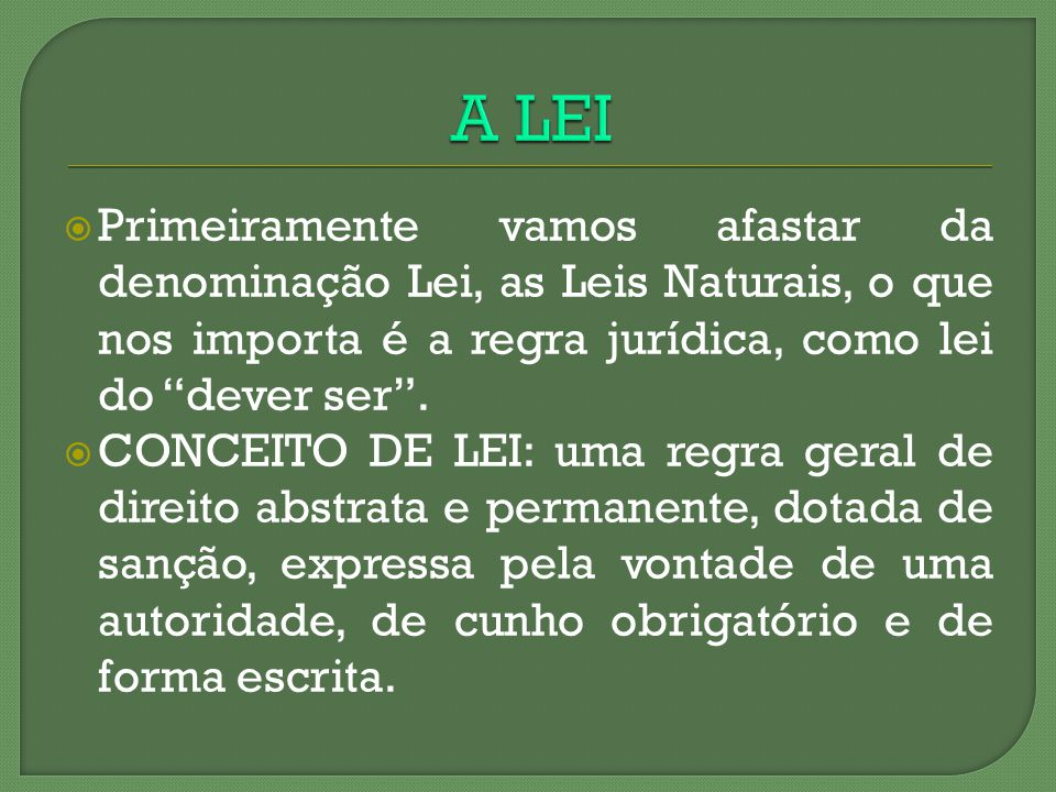 A LEI Primeiramente vamos afastar da denominação Lei, as Leis Naturais, o que nos importa é a regra jurídica, como lei do dever ser .