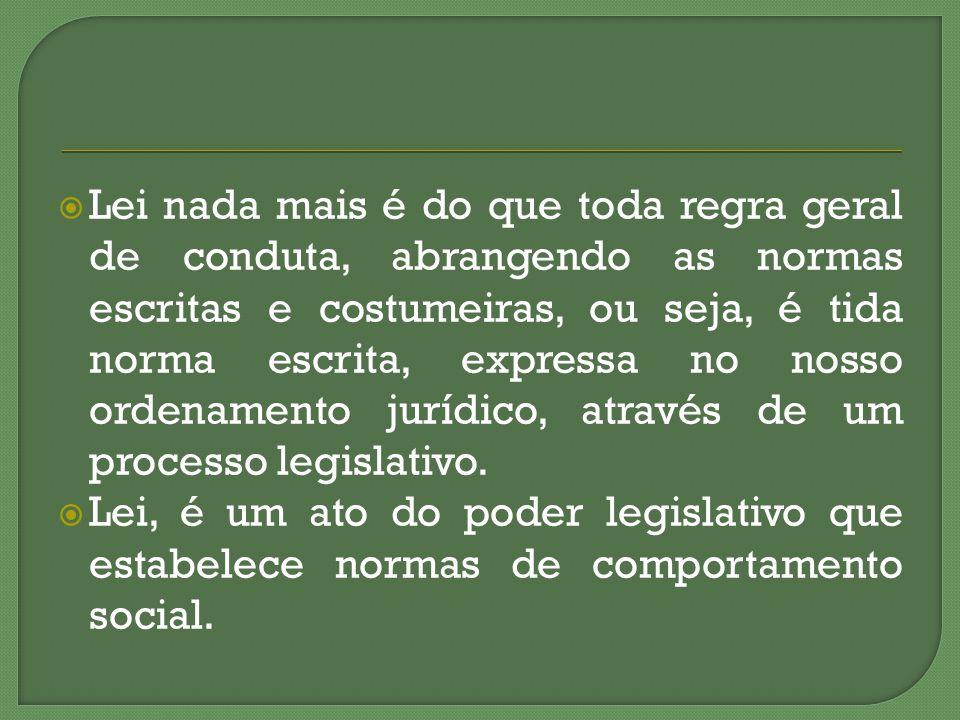 Lei nada mais é do que toda regra geral de conduta, abrangendo as normas escritas e costumeiras, ou seja, é tida norma escrita, expressa no nosso ordenamento jurídico, através de um processo legislativo.
