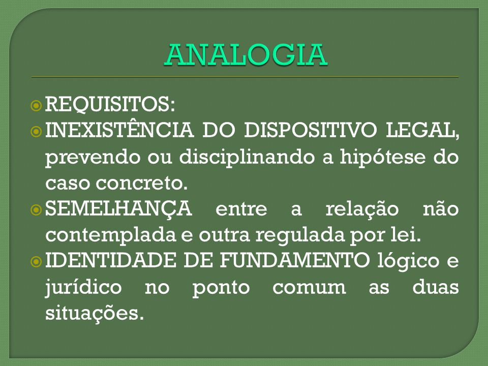 ANALOGIA REQUISITOS: INEXISTÊNCIA DO DISPOSITIVO LEGAL, prevendo ou disciplinando a hipótese do caso concreto.