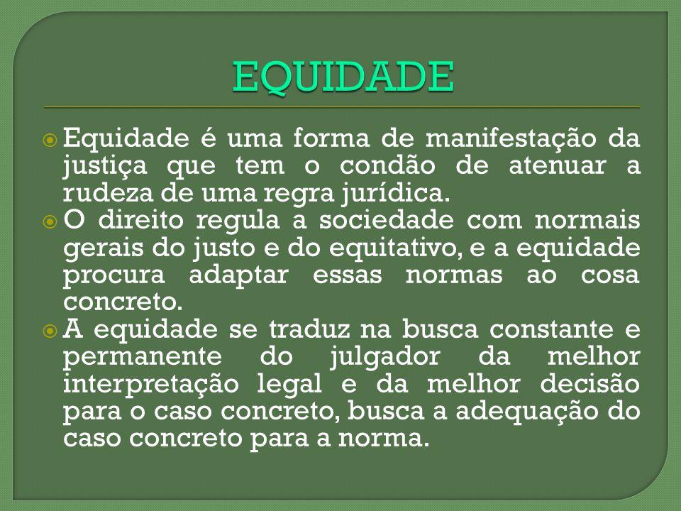 EQUIDADE Equidade é uma forma de manifestação da justiça que tem o condão de atenuar a rudeza de uma regra jurídica.