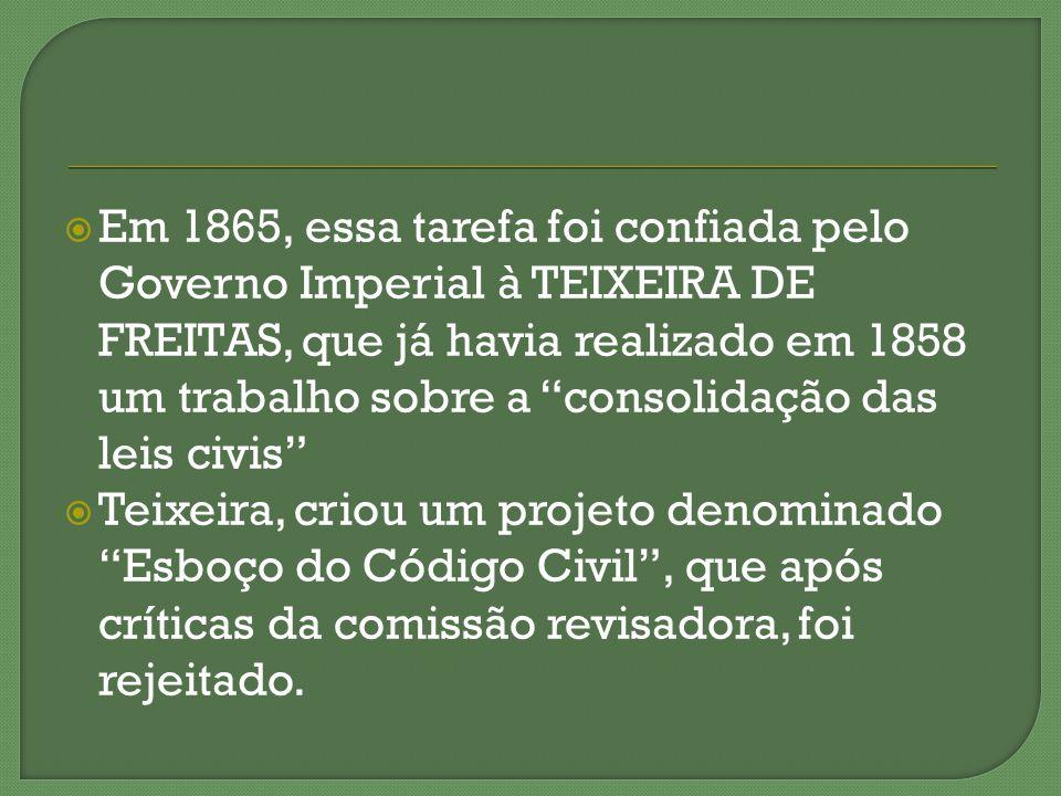 Em 1865, essa tarefa foi confiada pelo Governo Imperial à TEIXEIRA DE FREITAS, que já havia realizado em 1858 um trabalho sobre a consolidação das leis civis