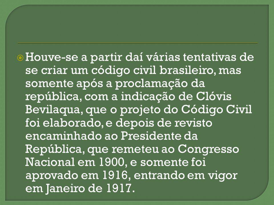 Houve-se a partir daí várias tentativas de se criar um código civil brasileiro, mas somente após a proclamação da república, com a indicação de Clóvis Bevilaqua, que o projeto do Código Civil foi elaborado, e depois de revisto encaminhado ao Presidente da República, que remeteu ao Congresso Nacional em 1900, e somente foi aprovado em 1916, entrando em vigor em Janeiro de 1917.