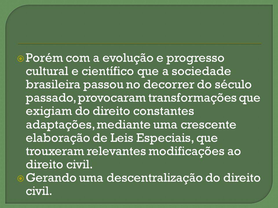 Porém com a evolução e progresso cultural e científico que a sociedade brasileira passou no decorrer do século passado, provocaram transformações que exigiam do direito constantes adaptações, mediante uma crescente elaboração de Leis Especiais, que trouxeram relevantes modificações ao direito civil.