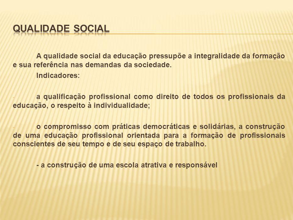 Qualidade SociaL A qualidade social da educação pressupõe a integralidade da formação e sua referência nas demandas da sociedade.