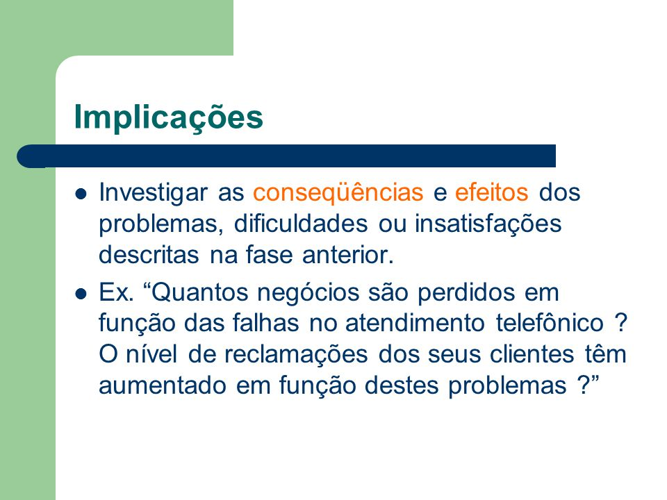 Implicações Investigar as conseqüências e efeitos dos problemas, dificuldades ou insatisfações descritas na fase anterior.