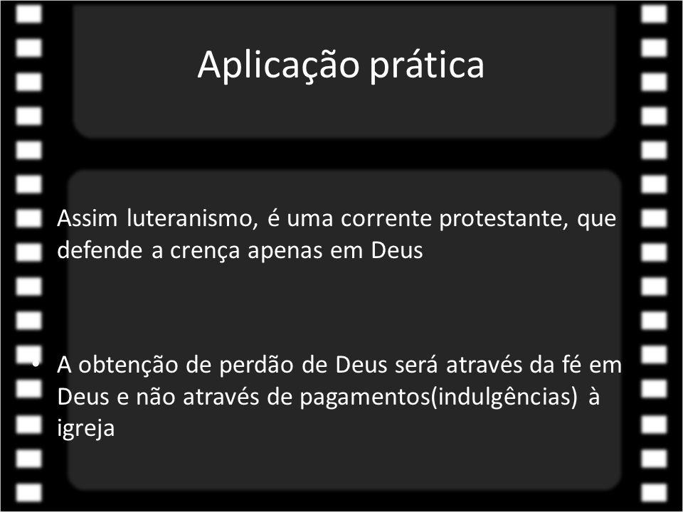 Aplicação prática Assim luteranismo, é uma corrente protestante, que defende a crença apenas em Deus.