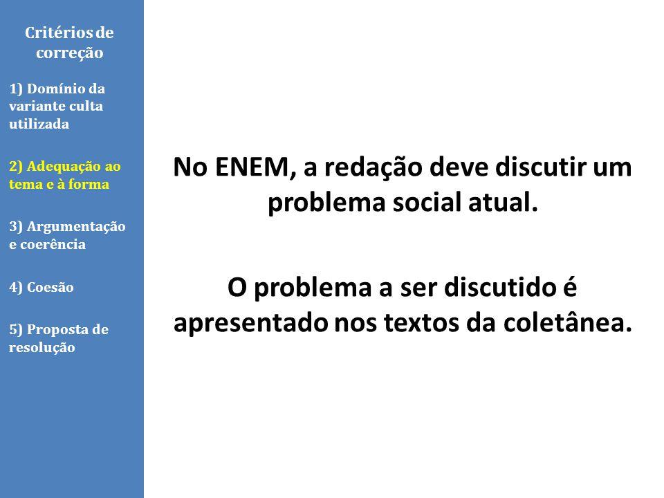 Critérios de correção No ENEM, a redação deve discutir um problema social atual. O problema a ser discutido é apresentado nos textos da coletânea.