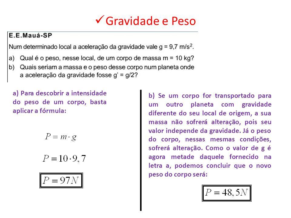 Gravidade e Peso a) Para descobrir a intensidade do peso de um corpo, basta aplicar a fórmula:
