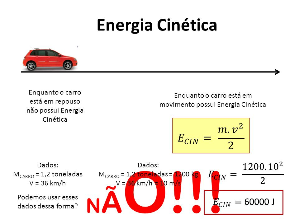 NÃO!!! Energia Cinética 𝐸 𝐶𝐼𝑁 = 𝑚. 𝑣 2 2 𝐸 𝐶𝐼𝑁 = 1200. 10 2 2