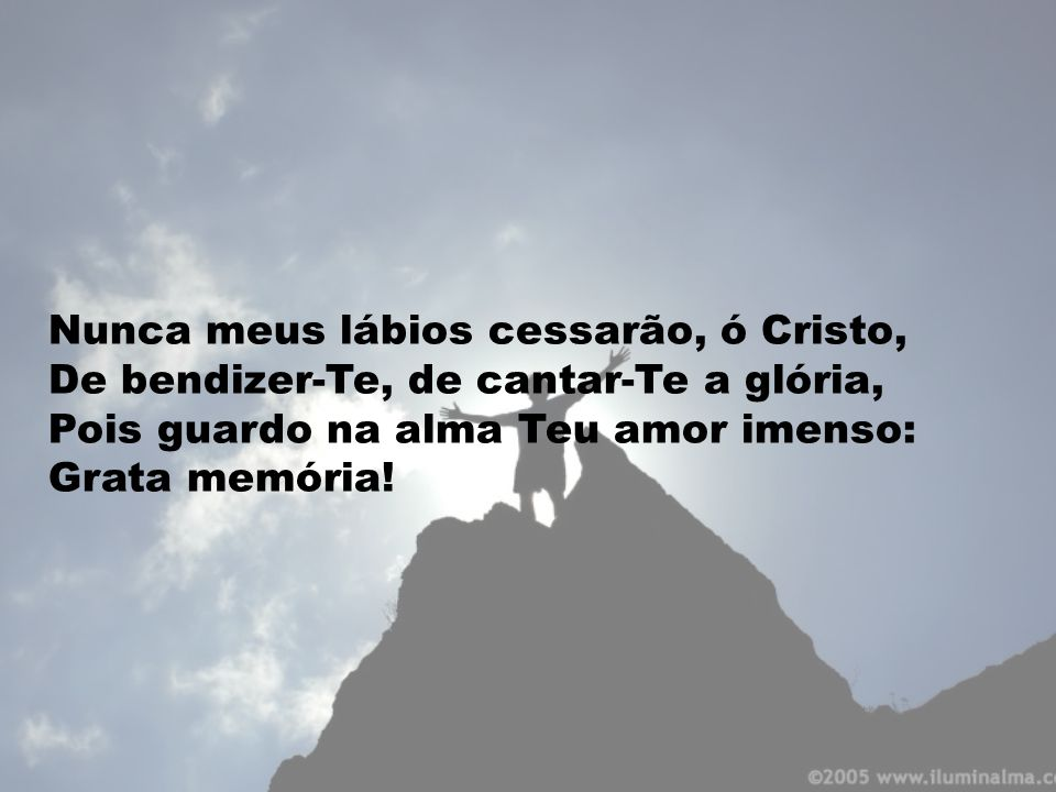 Nunca meus lábios cessarão, ó Cristo, De bendizer-Te, de cantar-Te a glória, Pois guardo na alma Teu amor imenso: Grata memória!