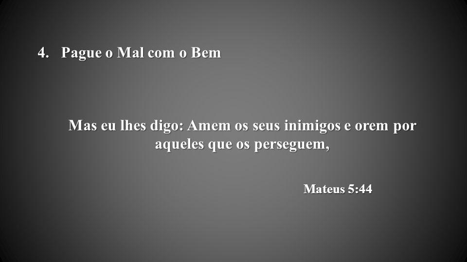 Pague o Mal com o Bem Mas eu lhes digo: Amem os seus inimigos e orem por aqueles que os perseguem, Mateus 5:44.