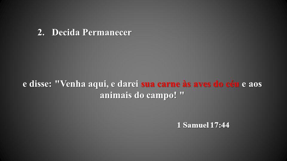 Decida Permanecer e disse: Venha aqui, e darei sua carne às aves do céu e aos animais do campo.