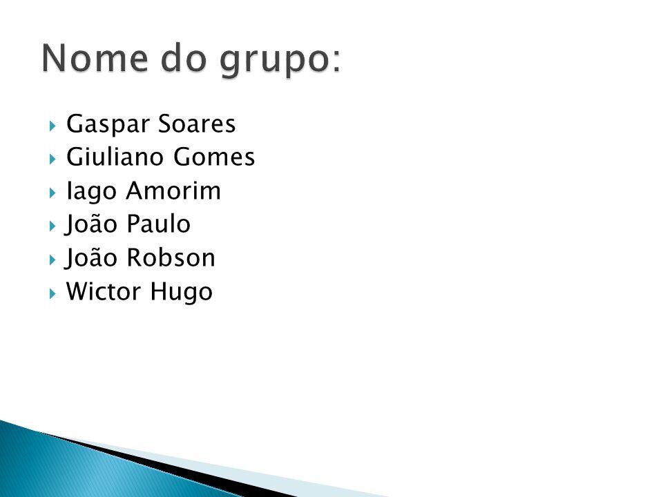 Nome do grupo: Gaspar Soares Giuliano Gomes Iago Amorim João Paulo