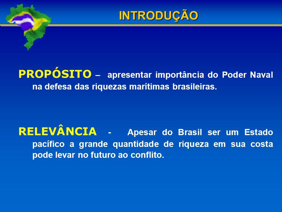 INTRODUÇÃO PROPÓSITO – apresentar importância do Poder Naval na defesa das riquezas marítimas brasileiras.