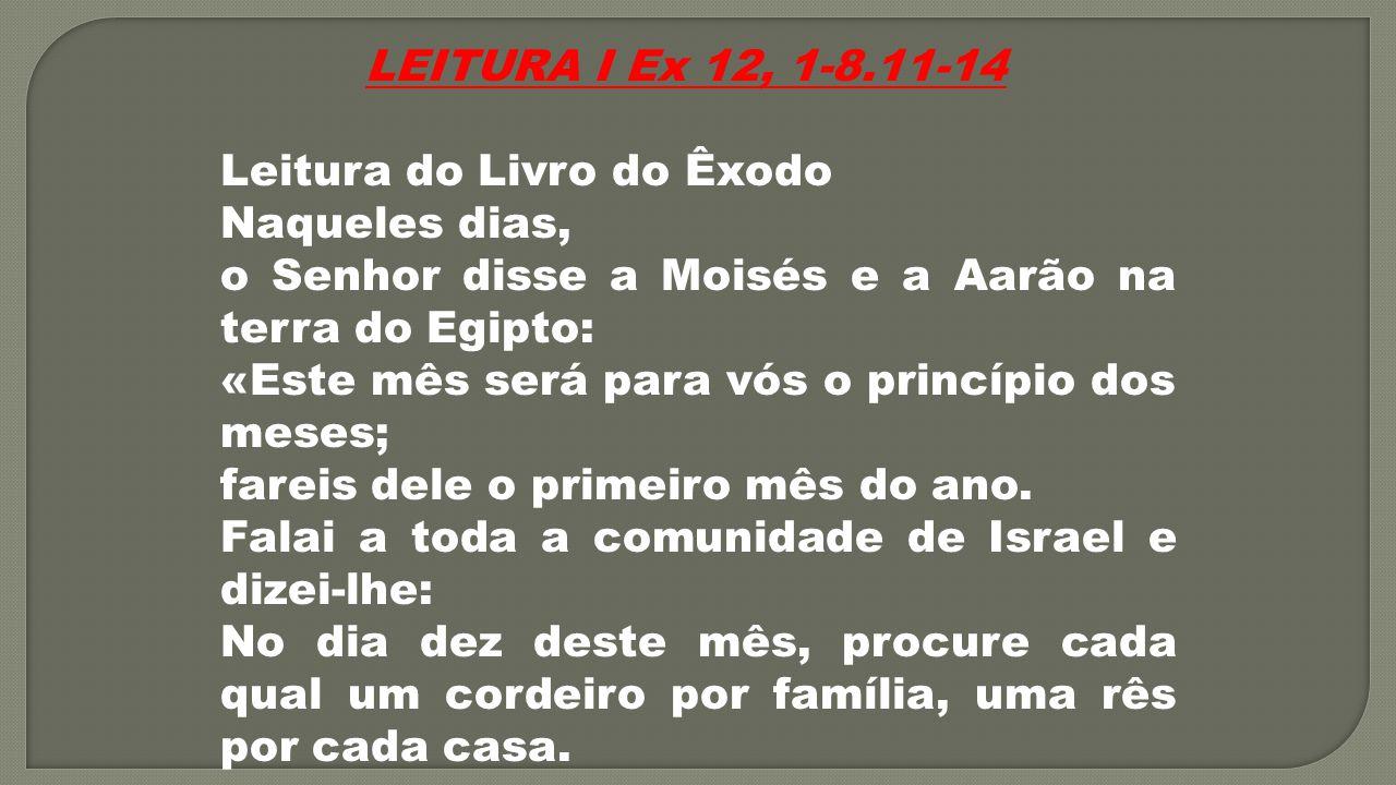 LEITURA I Ex 12, 1-8.11-14 Leitura do Livro do Êxodo. Naqueles dias, o Senhor disse a Moisés e a Aarão na terra do Egipto: