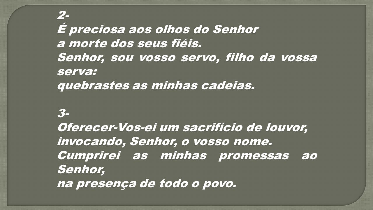 2- É preciosa aos olhos do Senhor. a morte dos seus fiéis. Senhor, sou vosso servo, filho da vossa serva:
