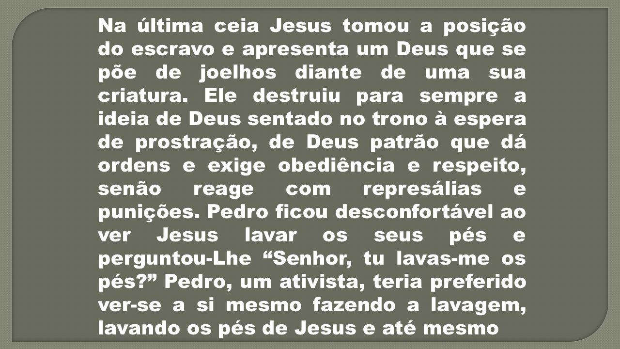 Na última ceia Jesus tomou a posição do escravo e apresenta um Deus que se põe de joelhos diante de uma sua criatura.