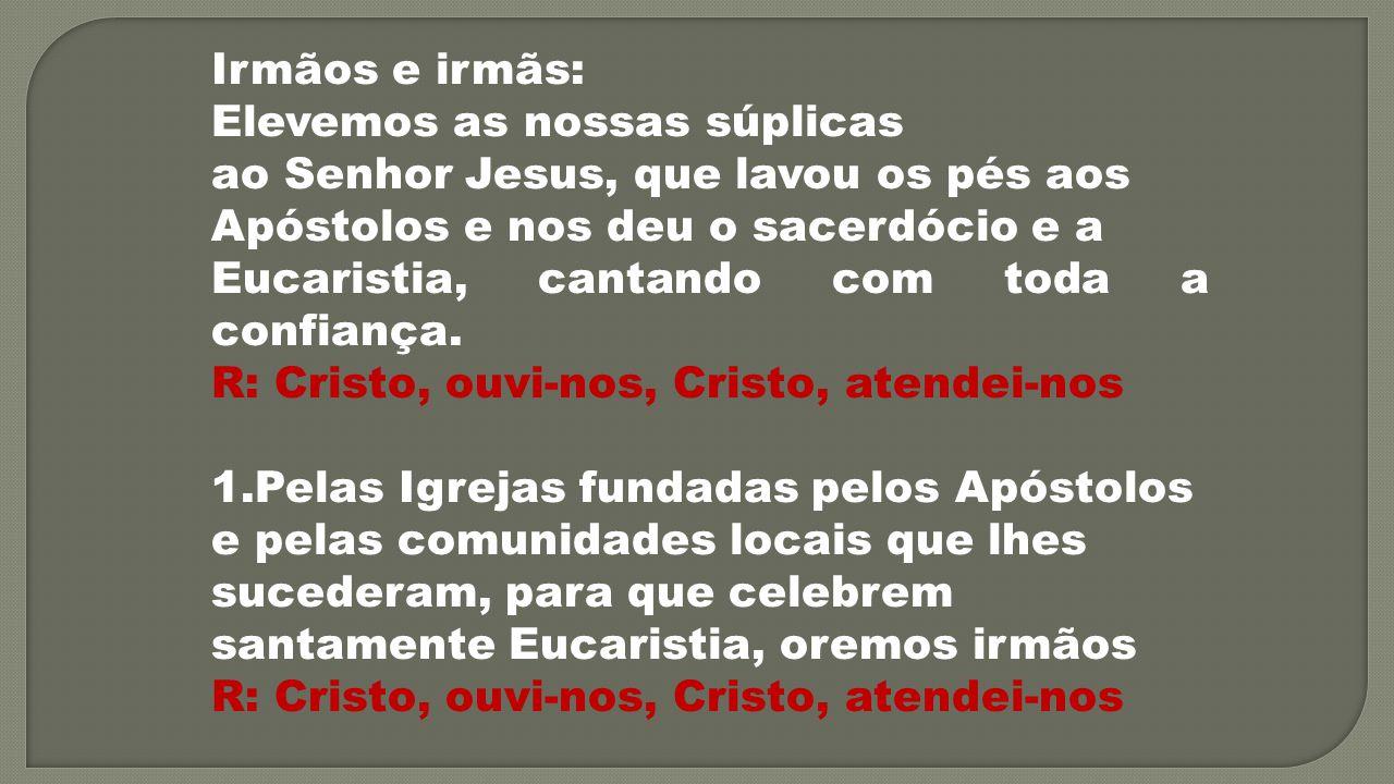 Irmãos e irmãs: Elevemos as nossas súplicas. ao Senhor Jesus, que lavou os pés aos. Apóstolos e nos deu o sacerdócio e a.