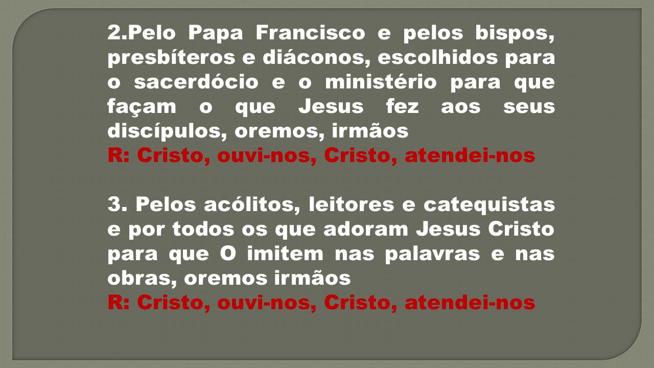 2.Pelo Papa Francisco e pelos bispos, presbíteros e diáconos, escolhidos para o sacerdócio e o ministério para que façam o que Jesus fez aos seus discípulos, oremos, irmãos