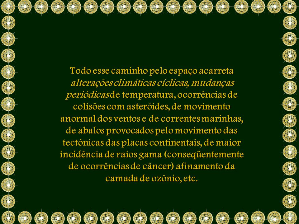 Todo esse caminho pelo espaço acarreta alterações climáticas cíclicas, mudanças periódicas de temperatura, ocorrências de colisões com asteróides, de movimento anormal dos ventos e de correntes marinhas, de abalos provocados pelo movimento das tectônicas das placas continentais, de maior incidência de raios gama (conseqüentemente de ocorrências de câncer) afinamento da camada de ozônio, etc.