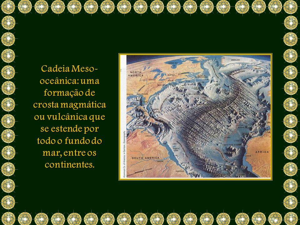 Cadeia Meso-oceânica: uma formação de crosta magmática ou vulcânica que se estende por todo o fundo do mar, entre os continentes.