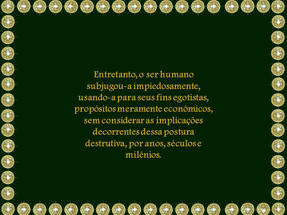Entretanto, o ser humano subjugou-a impiedosamente, usando-a para seus fins egotistas, propósitos meramente econômicos, sem considerar as implicações decorrentes dessa postura destrutiva, por anos, séculos e milênios.