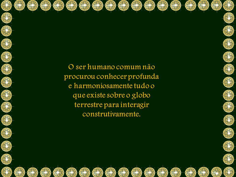 O ser humano comum não procurou conhecer profunda e harmoniosamente tudo o que existe sobre o globo terrestre para interagir construtivamente.