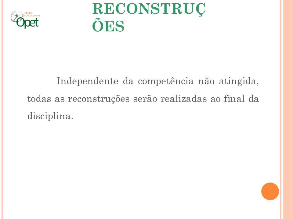 RECONSTRUÇÕES Independente da competência não atingida, todas as reconstruções serão realizadas ao final da disciplina.