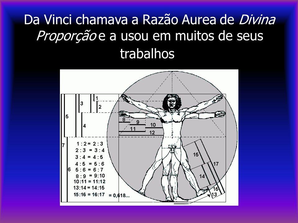 Da Vinci chamava a Razão Aurea de Divina Proporção e a usou em muitos de seus trabalhos.