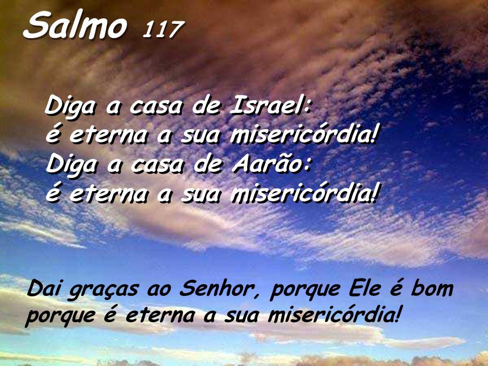 Salmo 117 é eterna a sua misericórdia! Diga a casa de Aarão: