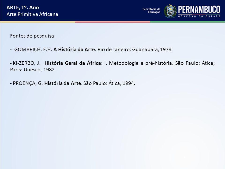 ARTE, 1º. Ano Arte Primitiva Africana. Fontes de pesquisa: GOMBRICH, E.H. A História da Arte. Rio de Janeiro: Guanabara, 1978.