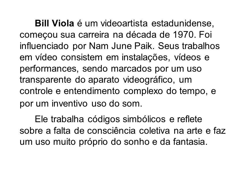 Bill Viola é um videoartista estadunidense, começou sua carreira na década de 1970. Foi influenciado por Nam June Paik. Seus trabalhos em vídeo consistem em instalações, vídeos e performances, sendo marcados por um uso transparente do aparato videográfico, um controle e entendimento complexo do tempo, e por um inventivo uso do som.