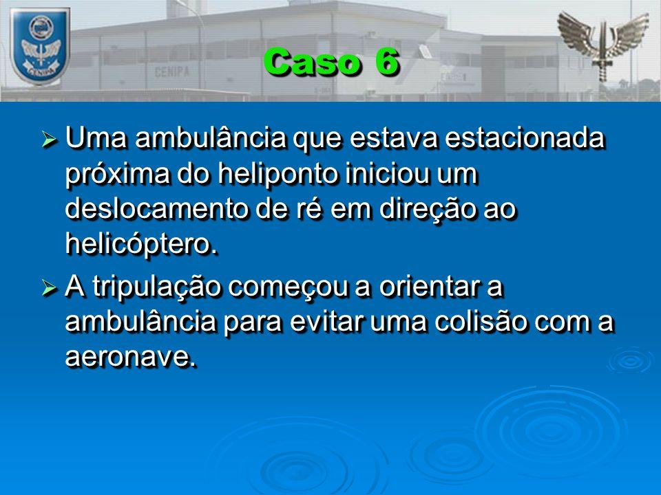Caso 6 Uma ambulância que estava estacionada próxima do heliponto iniciou um deslocamento de ré em direção ao helicóptero.