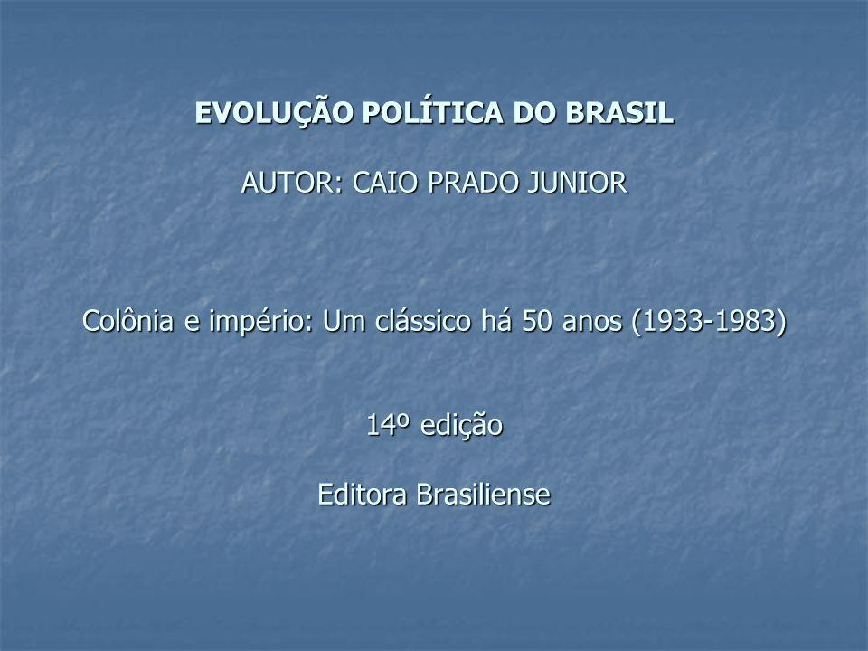 EVOLUÇÃO POLÍTICA DO BRASIL AUTOR: CAIO PRADO JUNIOR Colônia e império: Um clássico há 50 anos (1933-1983) 14º edição Editora Brasiliense