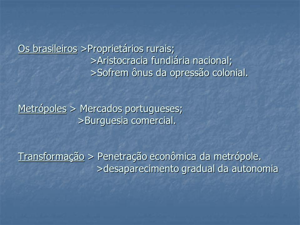 Os brasileiros >Proprietários rurais; >Aristocracia fundiária nacional; >Sofrem ônus da opressão colonial.