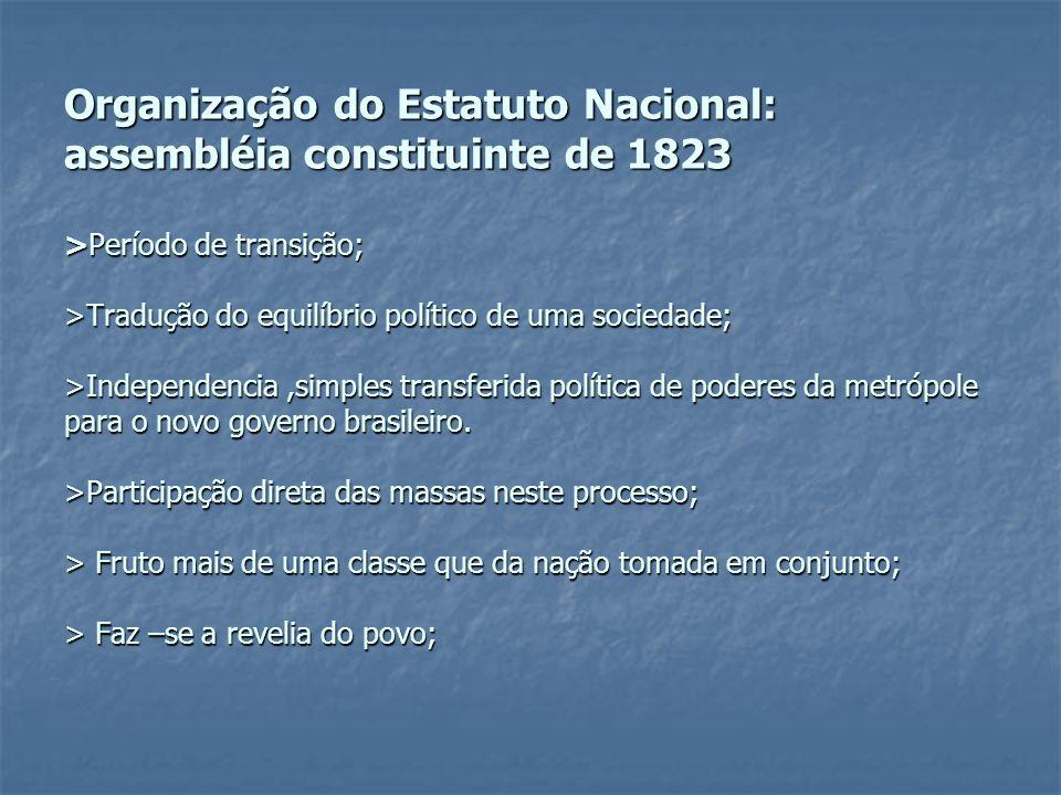 Organização do Estatuto Nacional: assembléia constituinte de 1823 >Período de transição; >Tradução do equilíbrio político de uma sociedade; >Independencia ,simples transferida política de poderes da metrópole para o novo governo brasileiro.