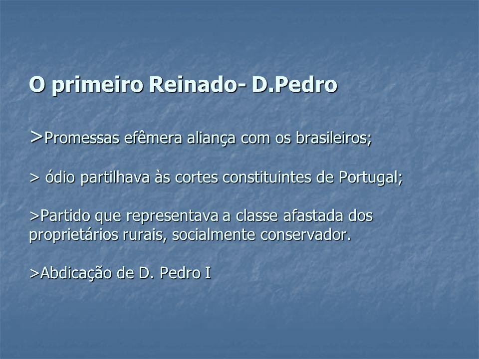 O primeiro Reinado- D.Pedro >Promessas efêmera aliança com os brasileiros; > ódio partilhava às cortes constituintes de Portugal; >Partido que representava a classe afastada dos proprietários rurais, socialmente conservador.