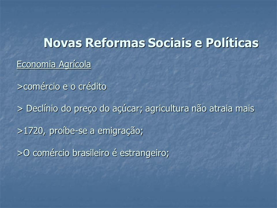Novas Reformas Sociais e Políticas Economia Agrícola >comércio e o crédito > Declínio do preço do açúcar; agricultura não atraia mais >1720, proíbe-se a emigração; >O comércio brasileiro é estrangeiro;