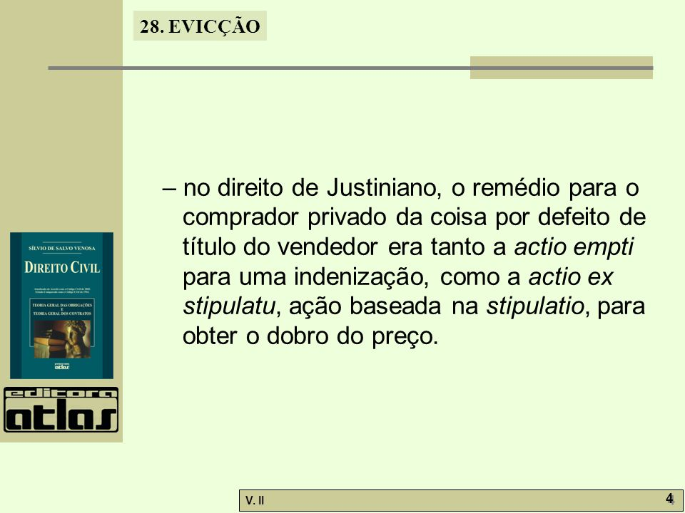 – no direito de Justiniano, o remédio para o comprador privado da coisa por defeito de título do vendedor era tanto a actio empti para uma indenização, como a actio ex stipulatu, ação baseada na stipulatio, para obter o dobro do preço.